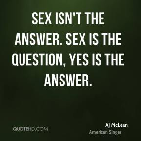 Sex isn't the answer. Sex is the question, yes is the answer.