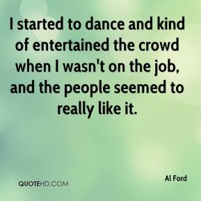 Al Ford - I started to dance and kind of entertained the crowd when I wasn't on the job, and the people seemed to really like it.