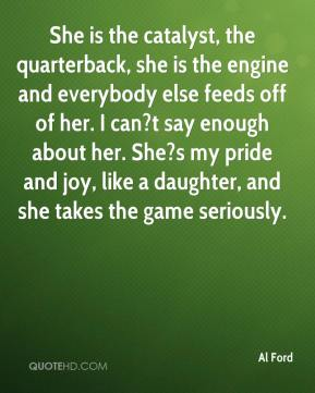 Al Ford - She is the catalyst, the quarterback, she is the engine and everybody else feeds off of her. I can?t say enough about her. She?s my pride and joy, like a daughter, and she takes the game seriously.