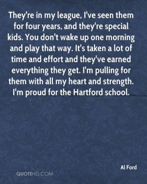 They're in my league, I've seen them for four years, and they're special kids. You don't wake up one morning and play that way. It's taken a lot of time and effort and they've earned everything they get. I'm pulling for them with all my heart and strength. I'm proud for the Hartford school.