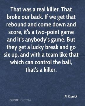 Al Klunick - That was a real killer. That broke our back. If we get that rebound and come down and score, it's a two-point game and it's anybody's game. But they get a lucky break and go six up, and with a team like that which can control the ball, that's a killer.