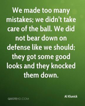 Al Klunick - We made too many mistakes; we didn't take care of the ball. We did not bear down on defense like we should; they got some good looks and they knocked them down.