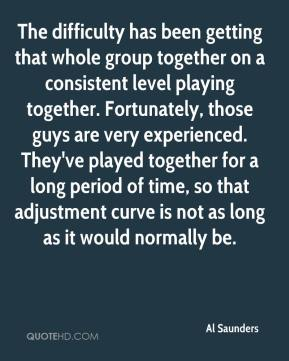 Al Saunders - The difficulty has been getting that whole group together on a consistent level playing together. Fortunately, those guys are very experienced. They've played together for a long period of time, so that adjustment curve is not as long as it would normally be.