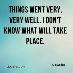 Al Saunders - Things went very, very well. I don't know what will take place.