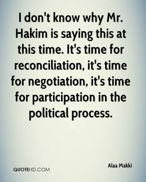 Alaa Makki - I don't know why Mr. Hakim is saying this at this time. It's time for reconciliation, it's time for negotiation, it's time for participation in the political process.