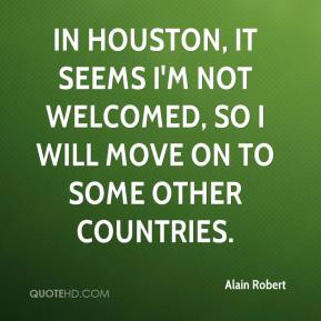 Alain Robert - In Houston, it seems I'm not welcomed, so I will move on to some other countries.