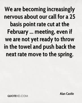 Alan Castle - We are becoming increasingly nervous about our call for a 25 basis point rate cut at the February ... meeting, even if we are not yet ready to throw in the towel and push back the next rate move to the spring.