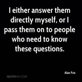 Alan Fox - I either answer them directly myself, or I pass them on to people who need to know these questions.