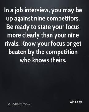 In a job interview, you may be up against nine competitors. Be ready to state your focus more clearly than your nine rivals. Know your focus or get beaten by the competition who knows theirs.