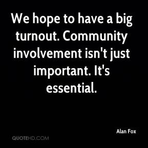 Alan Fox - We hope to have a big turnout. Community involvement isn't just important. It's essential.