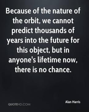 Alan Harris - Because of the nature of the orbit, we cannot predict thousands of years into the future for this object, but in anyone's lifetime now, there is no chance.