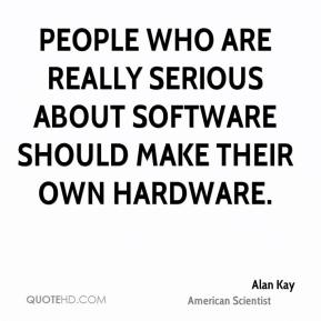 People who are really serious about software should make their own hardware.