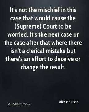Alan Morrison - It's not the mischief in this case that would cause the (Supreme) Court to be worried. It's the next case or the case after that where there isn't a clerical mistake but there's an effort to deceive or change the result.
