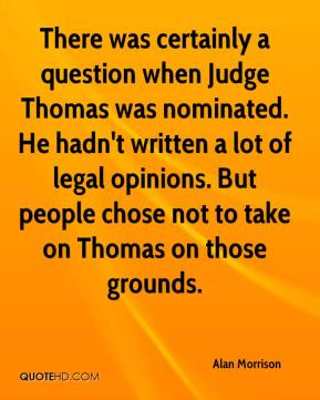 Alan Morrison - There was certainly a question when Judge Thomas was nominated. He hadn't written a lot of legal opinions. But people chose not to take on Thomas on those grounds.