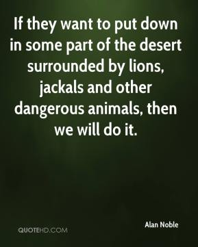 Alan Noble - If they want to put down in some part of the desert surrounded by lions, jackals and other dangerous animals, then we will do it.