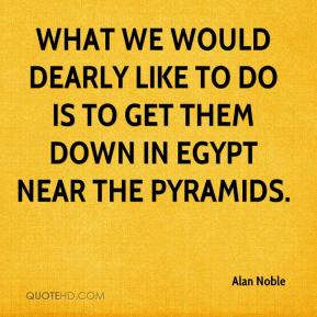 Alan Noble - What we would dearly like to do is to get them down in Egypt near the pyramids.