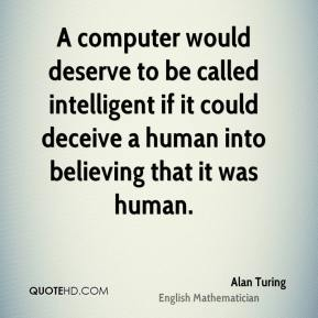 Alan Turing - A computer would deserve to be called intelligent if it could deceive a human into believing that it was human.