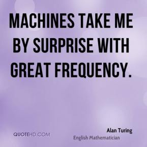 Alan Turing - Machines take me by surprise with great frequency.