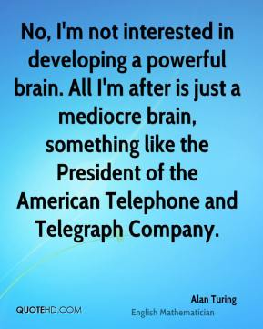 No, I'm not interested in developing a powerful brain. All I'm after is just a mediocre brain, something like the President of the American Telephone and Telegraph Company.