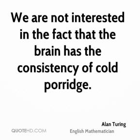 We are not interested in the fact that the brain has the consistency of cold porridge.