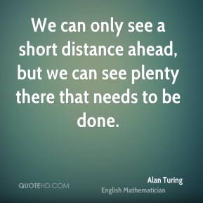 We can only see a short distance ahead, but we can see plenty there that needs to be done.