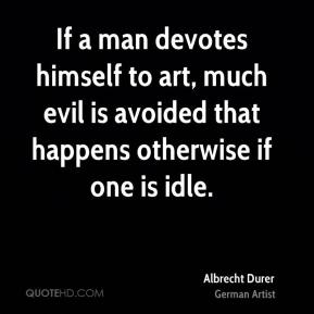 If a man devotes himself to art, much evil is avoided that happens otherwise if one is idle.