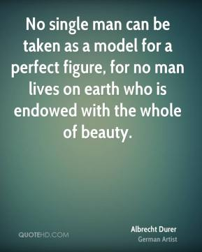 Albrecht Durer - No single man can be taken as a model for a perfect figure, for no man lives on earth who is endowed with the whole of beauty.