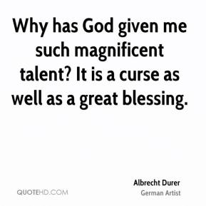 Why has God given me such magnificent talent? It is a curse as well as a great blessing.