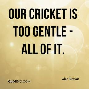 Our cricket is too gentle - all of it.