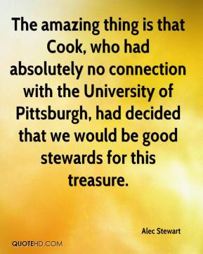 Alec Stewart - The amazing thing is that Cook, who had absolutely no connection with the University of Pittsburgh, had decided that we would be good stewards for this treasure.