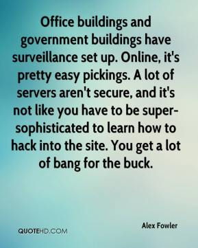 Alex Fowler - Office buildings and government buildings have surveillance set up. Online, it's pretty easy pickings. A lot of servers aren't secure, and it's not like you have to be super-sophisticated to learn how to hack into the site. You get a lot of bang for the buck.
