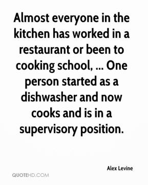Almost everyone in the kitchen has worked in a restaurant or been to cooking school, ... One person started as a dishwasher and now cooks and is in a supervisory position.