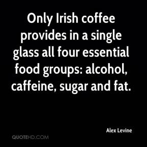 Alex Levine - Only Irish coffee provides in a single glass all four essential food groups: alcohol, caffeine, sugar and fat.