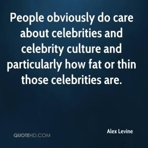 People obviously do care about celebrities and celebrity culture and particularly how fat or thin those celebrities are.