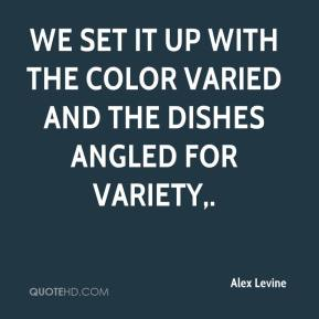 Alex Levine - We set it up with the color varied and the dishes angled for variety.
