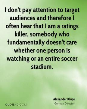 Alexander Kluge - I don't pay attention to target audiences and therefore I often hear that I am a ratings killer, somebody who fundamentally doesn't care whether one person is watching or an entire soccer stadium.