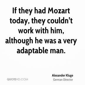 If they had Mozart today, they couldn't work with him, although he was a very adaptable man.