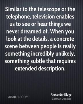 Alexander Kluge - Similar to the telescope or the telephone, television enables us to see or hear things we never dreamed of. When you look at the details, a concrete scene between people is really something incredibly unlikely, something subtle that requires extended description.