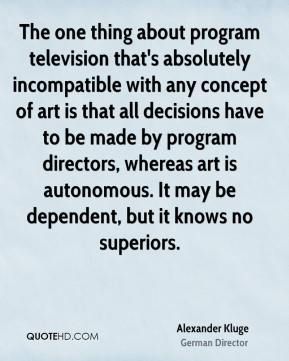 Alexander Kluge - The one thing about program television that's absolutely incompatible with any concept of art is that all decisions have to be made by program directors, whereas art is autonomous. It may be dependent, but it knows no superiors.