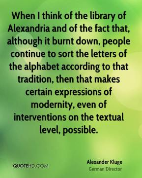 Alexander Kluge - When I think of the library of Alexandria and of the fact that, although it burnt down, people continue to sort the letters of the alphabet according to that tradition, then that makes certain expressions of modernity, even of interventions on the textual level, possible.