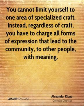You cannot limit yourself to one area of specialized craft. Instead, regardless of craft, you have to charge all forms of expression that lead to the community, to other people, with meaning.