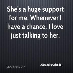 She's a huge support for me. Whenever I have a chance, I love just talking to her.