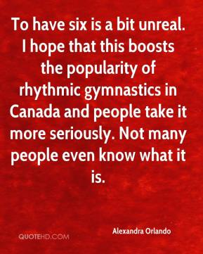 Alexandra Orlando - To have six is a bit unreal. I hope that this boosts the popularity of rhythmic gymnastics in Canada and people take it more seriously. Not many people even know what it is.