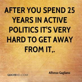 Alfonso Gagliano - After you spend 25 years in active politics it's very hard to get away from it.