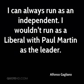 Alfonso Gagliano - I can always run as an independent. I wouldn't run as a Liberal with Paul Martin as the leader.