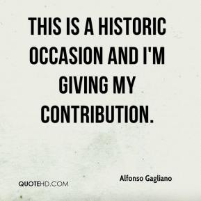 Alfonso Gagliano - This is a historic occasion and I'm giving my contribution.