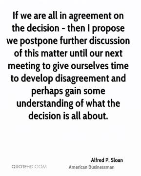 Alfred P. Sloan - If we are all in agreement on the decision - then I propose we postpone further discussion of this matter until our next meeting to give ourselves time to develop disagreement and perhaps gain some understanding of what the decision is all about.