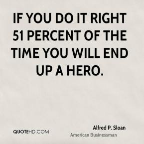 If you do it right 51 percent of the time you will end up a hero.