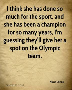 I think she has done so much for the sport, and she has been a champion for so many years, I'm guessing they'll give her a spot on the Olympic team.