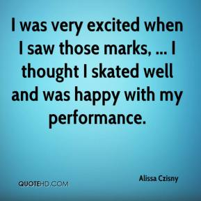 Alissa Czisny - I was very excited when I saw those marks, ... I thought I skated well and was happy with my performance.